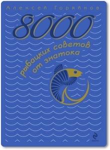 8000 рыбацких советов от знатока - Горяйнов А. Г.