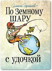 По земному шару с удочкой - Горяйнов А. Г.
