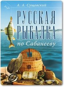 Русская рыбалка по Сабанееву - Сущевский А. А.