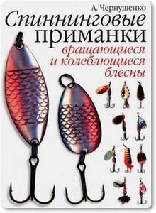 Спиннинговые приманки: Вращающиеся и колеблющиеся блесны - Чернушенко А. А.