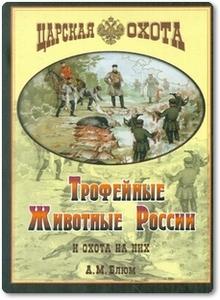 Трофейные животные России и охота на них - Блюм А.